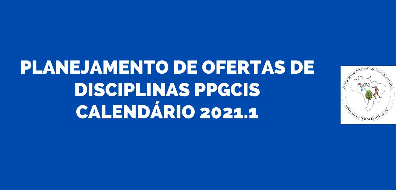 PLANEJAMENTO DE OFERTAS DE DISCIPLINAS PPGCIS CALENDÁRIO 2021.1